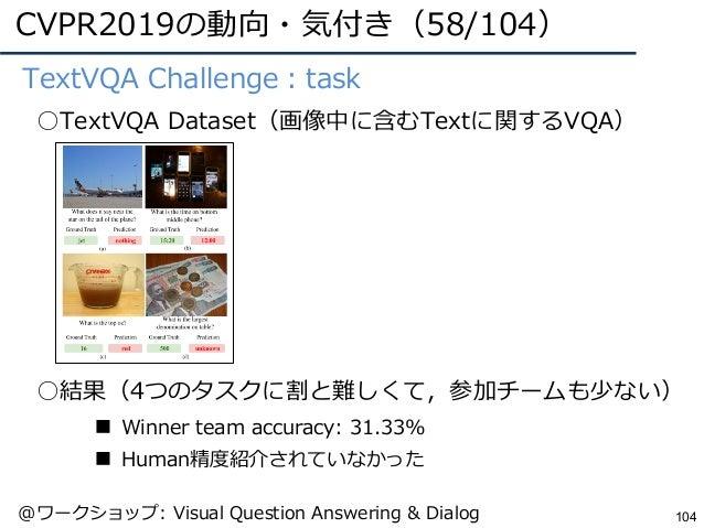 CVPR2019の動向・気付き(58/104) 104 ●TextVQA Challenge:task ○TextVQA Dataset(画像中に含むTextに関するVQA) ○結果(4つのタスクに割と難しくて,参加チームも少ない) ■ Win...