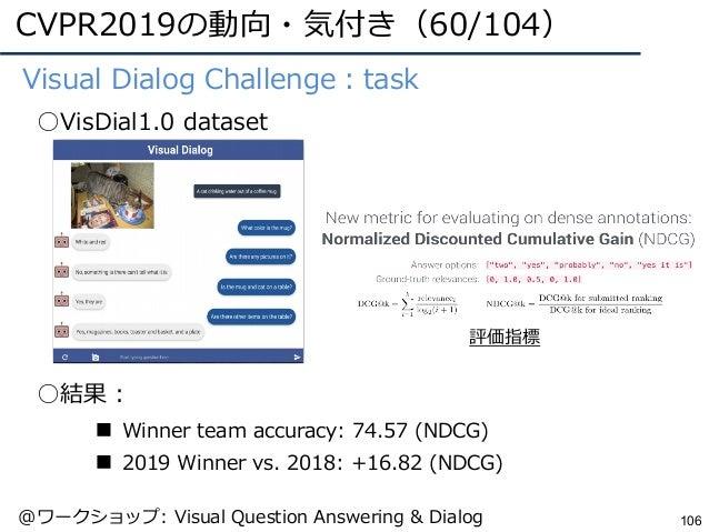 CVPR2019の動向・気付き(60/104) 106 ●Visual Dialog Challenge:task ○VisDial1.0 dataset ○結果: ■ Winner team accuracy: 74.57 (NDCG) ■ ...