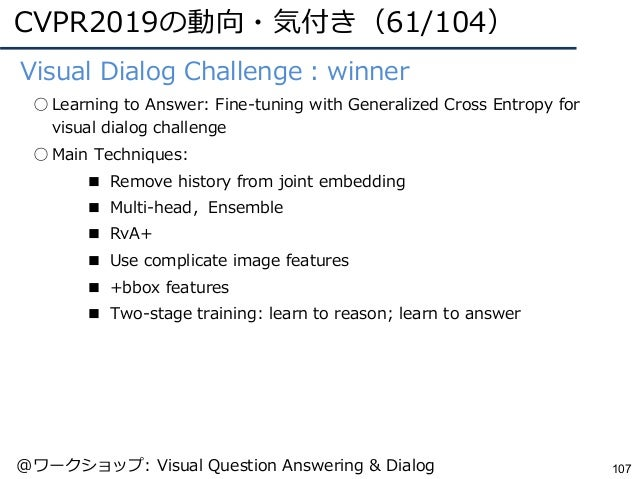 CVPR2019の動向・気付き(61/104) 107 ●Visual Dialog Challenge:winner ○ Learning to Answer: Fine-tuning with Generalized Cross Entro...