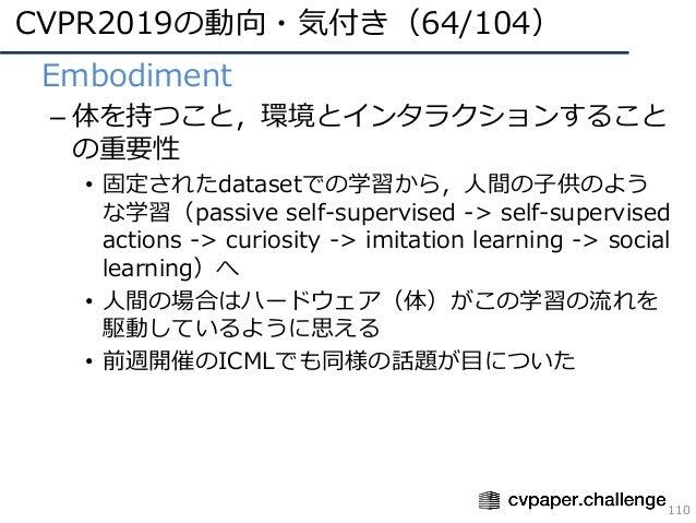 CVPR2019の動向・気付き(64/104) 110 • Embodiment – 体を持つこと,環境とインタラクションすること の重要性 • 固定されたdatasetでの学習から,⼈間の⼦供のよう な学習(passive self-supe...