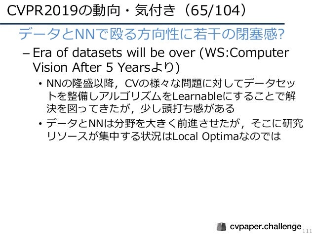 CVPR2019の動向・気付き(65/104) 111 • データとNNで殴る⽅向性に若⼲の閉塞感? – Era of datasets will be over (WS:Computer Vision After 5 Yearsより) • N...