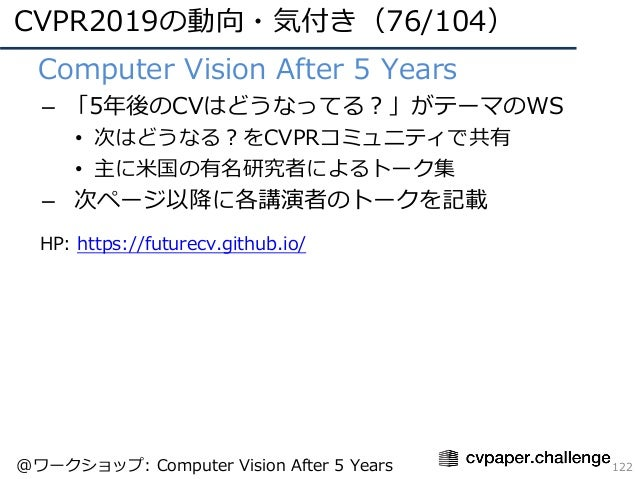 CVPR2019の動向・気付き(76/104) 122 • Computer Vision After 5 Years – 「5年後のCVはどうなってる?」がテーマのWS • 次はどうなる?をCVPRコミュニティで共有 • 主に⽶国の有名研究者...