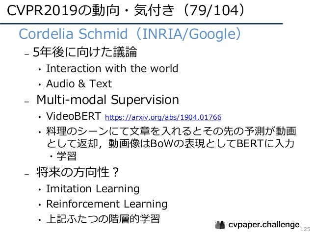 CVPR2019の動向・気付き(79/104) 125 • Cordelia Schmid(INRIA/Google) – 5年後に向けた議論 • Interaction with the world • Audio & Text – Mult...
