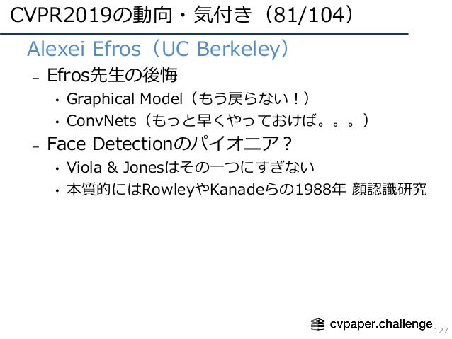 CVPR2019の動向・気付き(81/104) 127 • Alexei Efros(UC Berkeley) – Efros先⽣の後悔 • Graphical Model(もう戻らない!) • ConvNets(もっと早くやっておけば。。。)...