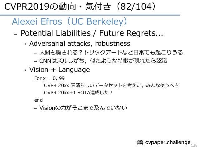CVPR2019の動向・気付き(82/104) 128 • Alexei Efros(UC Berkeley) – Potential Liabilities / Future Regrets... • Adversarial attacks,...