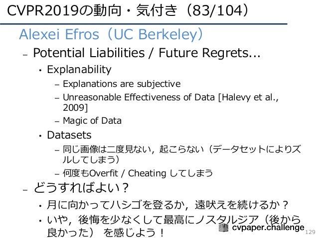 CVPR2019の動向・気付き(83/104) 129 • Alexei Efros(UC Berkeley) – Potential Liabilities / Future Regrets... • Explanability – Expl...