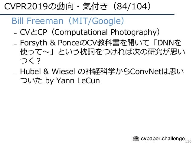CVPR2019の動向・気付き(84/104) 130 • Bill Freeman(MIT/Google) – CVとCP(Computational Photography) – Forsyth & PonceのCV教科書を開いて「DNNを...