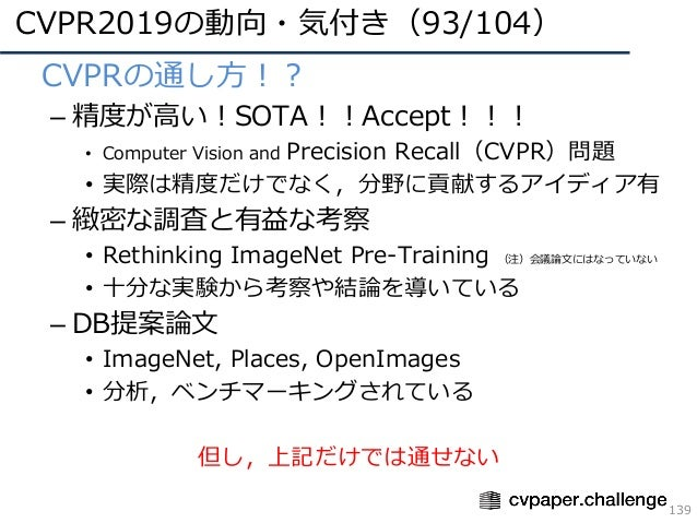 CVPR2019の動向・気付き(93/104) 139 • CVPRの通し⽅!? – 精度が⾼い!SOTA!!Accept!!! • Computer Vision and Precision Recall(CVPR)問題 • 実際は精度だけで...