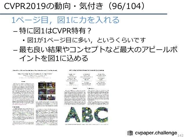 CVPR2019の動向・気付き(96/104) 142 • 1ページ⽬,図1に⼒を⼊れる – 特に図1はCVPR特有? • 図1が1ページ⽬に多い,というくらいです – 最も良い結果やコンセプトなど最⼤のアピールポ イントを図1に込める