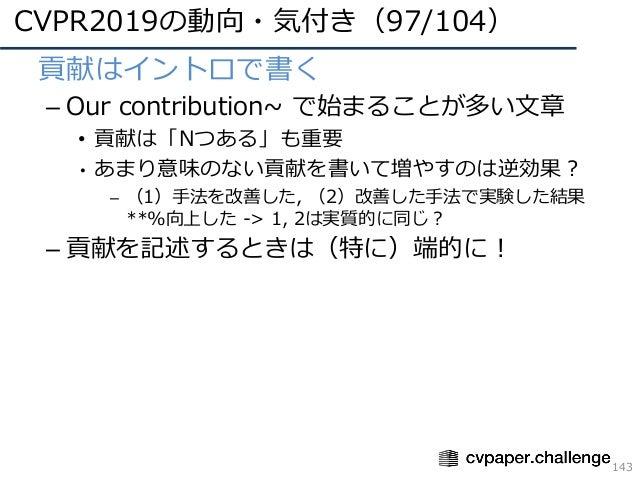 CVPR2019の動向・気付き(97/104) 143 • 貢献はイントロで書く – Our contribution~ で始まることが多い⽂章 • 貢献は「Nつある」も重要 • あまり意味のない貢献を書いて増やすのは逆効果? – (1)⼿法を...