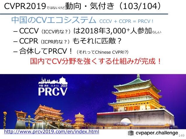 CVPR2019ではないけど動向・気付き(103/104) 149 • 中国のCVエコシステム CCCV + CCPR = PRCV! – CCCV(ICCV的な?)は2018年3,000+⼈参加らしい – CCPR(ICPR的な?)もそれに匹...