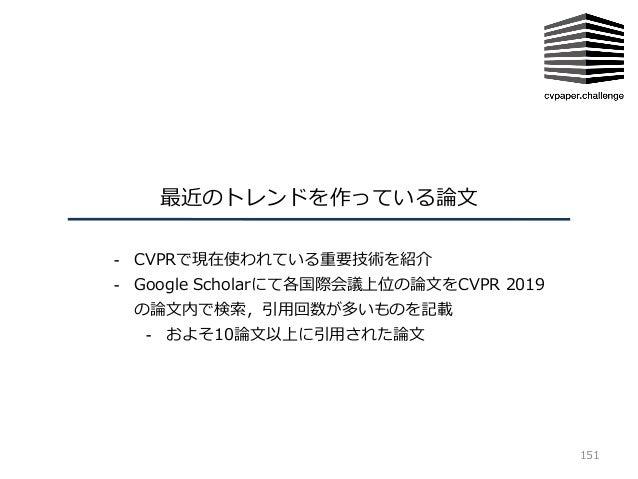 最近のトレンドを作っている論⽂ 151 - CVPRで現在使われている重要技術を紹介 - Google Scholarにて各国際会議上位の論⽂をCVPR 2019 の論⽂内で検索,引⽤回数が多いものを記載 - およそ10論⽂以上に引⽤された論⽂