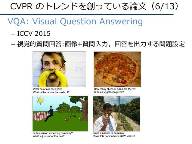 • VQA: Visual Question Answering – ICCV 2015 – 視覚的質問回答:画像+質問⼊⼒,回答を出⼒する問題設定 CVPR のトレンドを創っている論⽂(6/13)