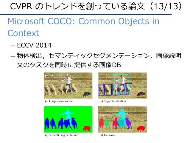 • Microsoft COCO: Common Objects in Context – ECCV 2014 – 物体検出,セマンティックセグメンテーション,画像説明 ⽂のタスクを同時に提供する画像DB CVPR のトレンドを創っている論⽂(...