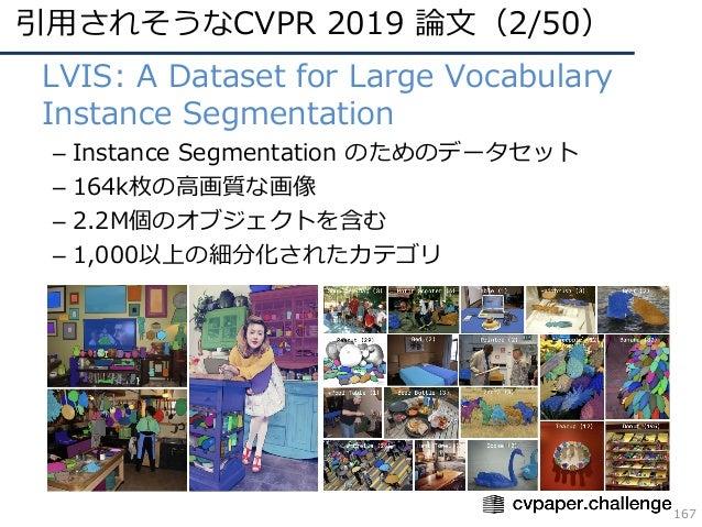 引⽤されそうなCVPR 2019 論⽂(2/50) 167 • LVIS: A Dataset for Large Vocabulary Instance Segmentation – Instance Segmentation のためのデータ...
