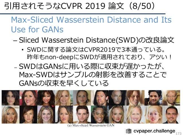 引⽤されそうなCVPR 2019 論⽂(8/50) 173 • Max-Sliced Wasserstein Distance and Its Use for GANs – Sliced Wasserstein Distance(SWD)の改良...