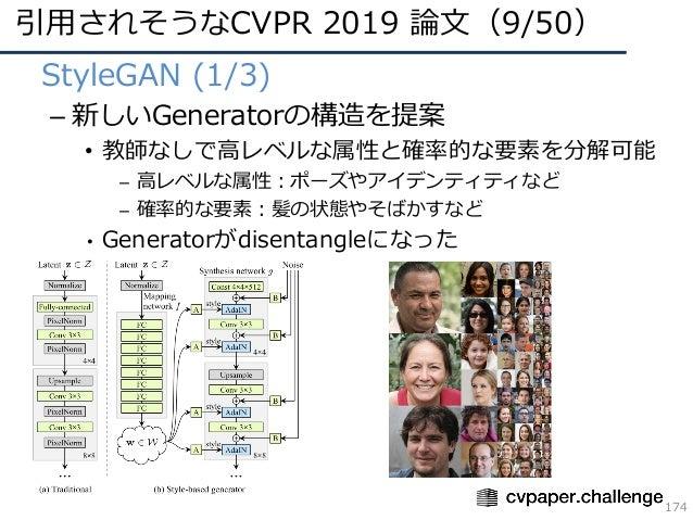 引⽤されそうなCVPR 2019 論⽂(9/50) 174 • StyleGAN (1/3) – 新しいGeneratorの構造を提案 • 教師なしで⾼レベルな属性と確率的な要素を分解可能 – ⾼レベルな属性:ポーズやアイデンティティなど – ...