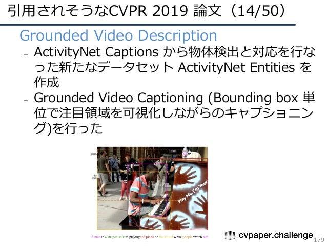 引⽤されそうなCVPR 2019 論⽂(14/50) 179 • Grounded Video Description – ActivityNet Captions から物体検出と対応を⾏な った新たなデータセット ActivityNet En...