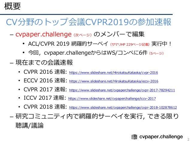 概要 2 • CV分野のトップ会議CVPR2019の参加速報 – cvpaper.challenge(次ページ)のメンバーで編集 • ACL/CVPR 2019 網羅的サーベイ(サマリHP 229ページ記載)実⾏中! • 今回,cvpaper....