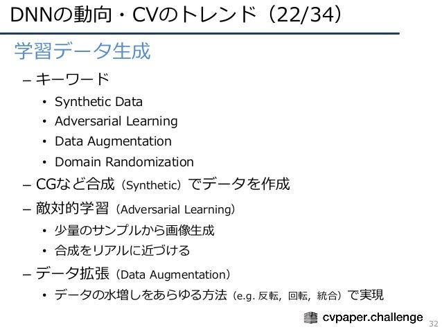 DNNの動向・CVのトレンド(22/34) 32 • 学習データ⽣成 – キーワード • Synthetic Data • Adversarial Learning • Data Augmentation • Domain Randomizat...