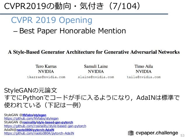 CVPR2019の動向・気付き(7/104) 53 • CVPR 2019 Opening – Best Paper Honorable Mention StyleGANの元論⽂ すでにPythonでコードが⼿に⼊るようになり,AdaINは標準...