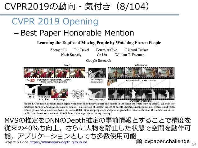 CVPR2019の動向・気付き(8/104) 54 • CVPR 2019 Opening – Best Paper Honorable Mention MVSの推定をDNNのDepth推定の事前情報とすることで精度を 従来の40%も向上,さら...