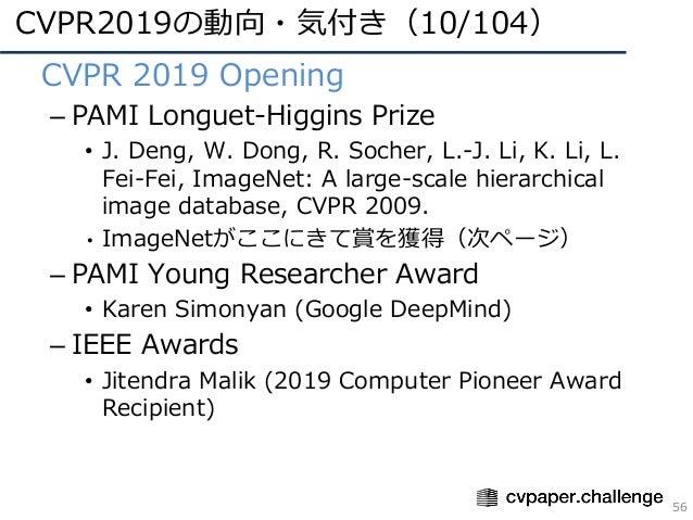 CVPR2019の動向・気付き(10/104) 56 • CVPR 2019 Opening – PAMI Longuet-Higgins Prize • J. Deng, W. Dong, R. Socher, L.-J. Li, K. Li...
