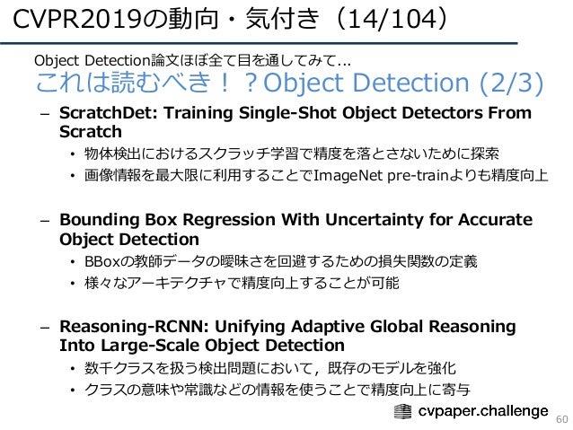 CVPR2019の動向・気付き(14/104) 60 • Object Detection論⽂ほぼ全て⽬を通してみて... • これは読むべき!?Object Detection (2/3) – ScratchDet: Training Sin...
