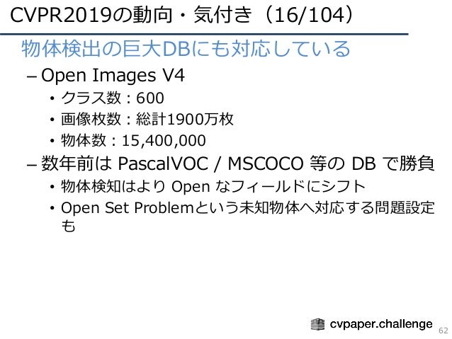 CVPR2019の動向・気付き(16/104) 62 • 物体検出の巨⼤DBにも対応している – Open Images V4 • クラス数:600 • 画像枚数:総計1900万枚 • 物体数:15,400,000 – 数年前は PascalV...