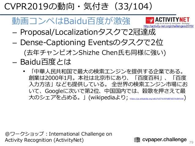 CVPR2019の動向・気付き(33/104) 79 • 動画コンペはBaidu百度が激強 – Proposal/Localizationタスクで2冠達成 – Dense-Captioning Eventsのタスクで2位 (去年チャンピオンSh...