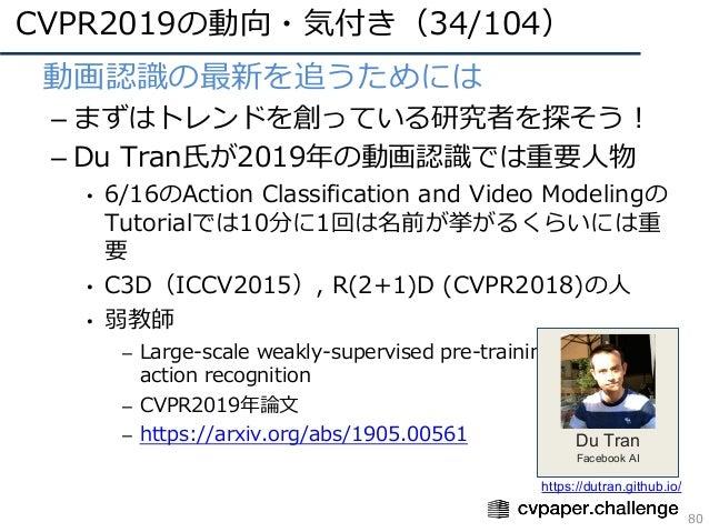 CVPR2019の動向・気付き(34/104) 80 • 動画認識の最新を追うためには – まずはトレンドを創っている研究者を探そう! – Du Tran⽒が2019年の動画認識では重要⼈物 • 6/16のAction Classificati...