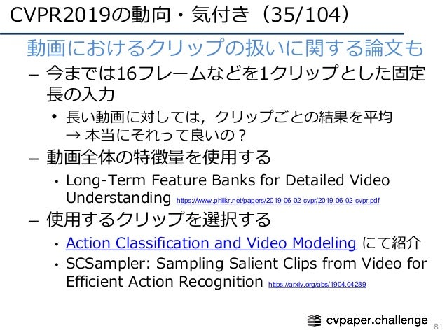 CVPR2019の動向・気付き(35/104) 81 • 動画におけるクリップの扱いに関する論⽂も – 今までは16フレームなどを1クリップとした固定 ⻑の⼊⼒ • ⻑い動画に対しては,クリップごとの結果を平均 → 本当にそれって良いの? – ...