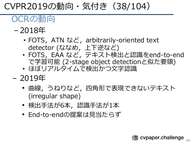 CVPR2019の動向・気付き(38/104) 84 • OCRの動向 – 2018年 • FOTS,ATN など,arbitrarily-oriented text detector (ななめ,上下逆など) • FOTS,EAA など,テキス...