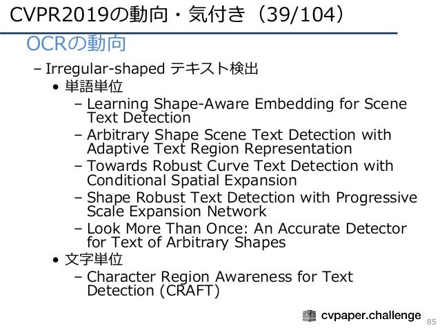CVPR2019の動向・気付き(39/104) 85 • OCRの動向 – Irregular-shaped テキスト検出 • 単語単位 – Learning Shape-Aware Embedding for Scene Text Detec...