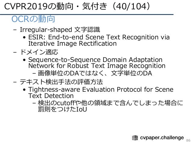 CVPR2019の動向・気付き(40/104) 86 • OCRの動向 – Irregular-shaped ⽂字認識 • ESIR: End-to-end Scene Text Recognition via Iterative Image ...