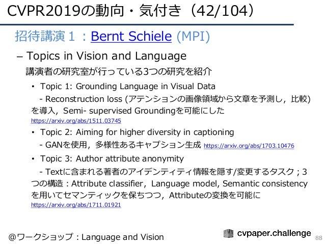 CVPR2019の動向・気付き(42/104) 88 • 招待講演1:Bernt Schiele (MPI) – Topics in Vision and Language 講演者の研究室が⾏っている3つの研究を紹介 • Topic 1: Gr...