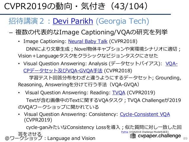 CVPR2019の動向・気付き(43/104) 89 • 招待講演2:Devi Parikh (Georgia Tech) – 複数の代表的なImage Captioning/VQAの研究を列挙 • Image Captioning: Neur...