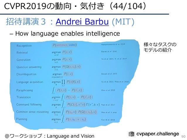 • 招待講演3:Andrei Barbu (MIT) – How language enables intelligence CVPR2019の動向・気付き(44/104) 90 様々なタスクの モデルの紹介 @ワークショップ:Language...