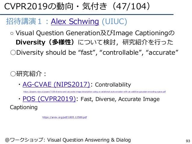 CVPR2019の動向・気付き(47/104) 93 ●招待講演1:Alex Schwing (UIUC) ○ Visual Question Generation及びImage Captioningの Diversity(多様性)について検討...