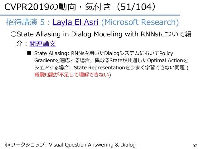 CVPR2019の動向・気付き(51/104) 97 ●招待講演 5:Layla El Asri (Microsoft Research) ○State Aliasing in Dialog Modeling with RNNsについて紹 介:...