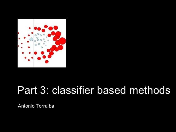 Part 3: classifier based methods Antonio Torralba