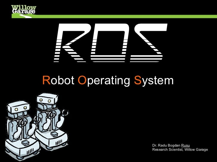 ROSRobot Operating System                  Dr. Radu Bogdan Rusu                  Research Scientist, Willow Garage