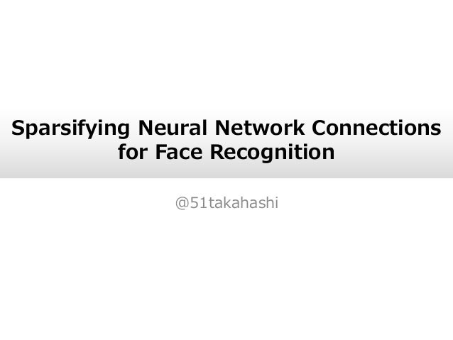 Sparsifying Neural Network Connections for Face Recognition @51takahashi