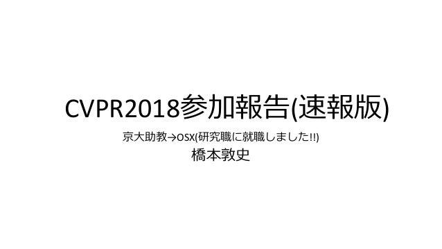 CVPR2018参加報告(速報版) 京大助教→OSX(研究職に就職しました!!) 橋本敦史