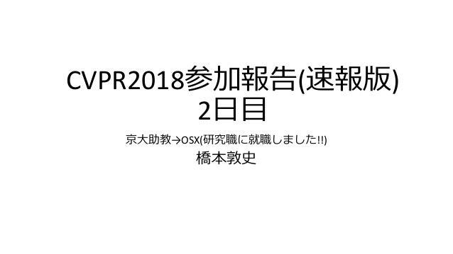CVPR2018参加報告(速報版) 2日目 京大助教→OSX(研究職に就職しました!!) 橋本敦史