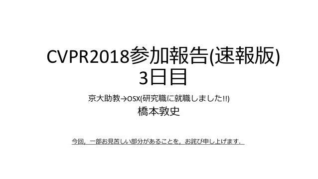 CVPR2018参加報告(速報版) 3日目 京大助教→OSX(研究職に就職しました!!) 橋本敦史 今回,一部お見苦しい部分があることを,お詫び申し上げます.
