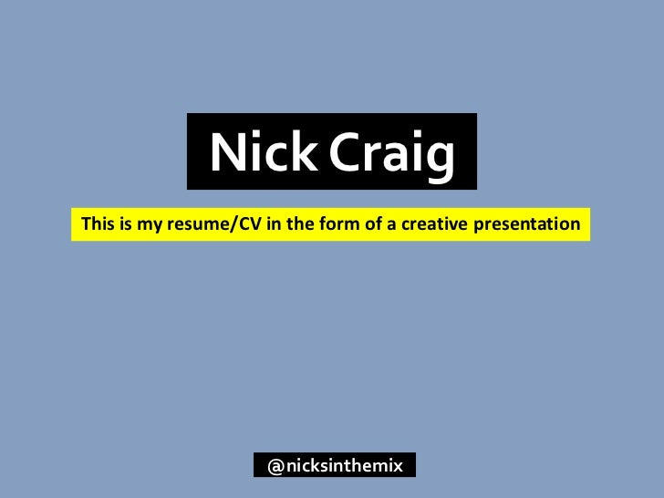 Nick Craig<br />This is my resume/CV in the form of a creative presentation<br />@nicksinthemix<br />