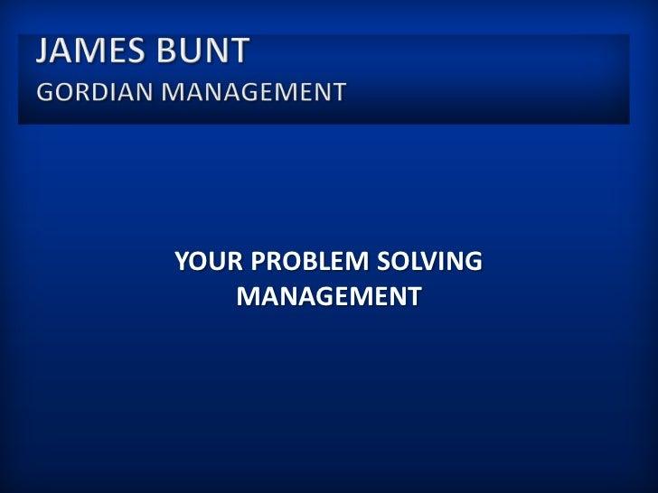 James BuntGordian Management<br />Your Problem solving Management<br />