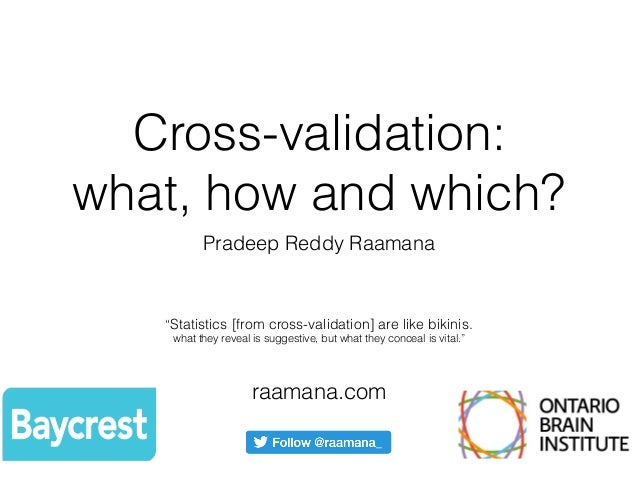"Cross-validation: what, how and which? Pradeep Reddy Raamana raamana.com ""Statistics [from cross-validation] are like biki..."