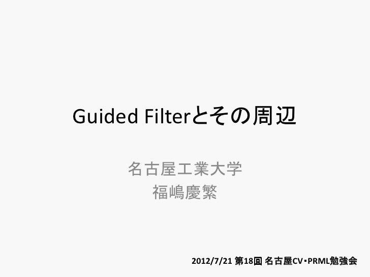 Guided Filterとその周辺    名古屋工業大学     福嶋慶繁         2012/7/21 第18回 名古屋CV・PRML勉強会